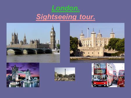 London. Sightseeing tour.. The more you live, The more you travel, The more you see, The more you learn!
