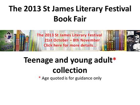 The 2013 St James Literary Festival Book Fair Teenage and young adult * collection * Age quoted is for guidance only.