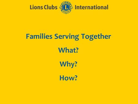 Families Serving Together What? Why? How?. LIONS CLUBS INTERNATIONALFAMILY MEMBERS IN LIONS 2 What? What is a Family? As defined by the Vanier Institute,