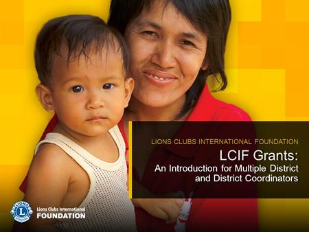 LCIF Grants: An Introduction for Multiple District and District Coordinators LIONS CLUBS INTERNATIONAL FOUNDATION.