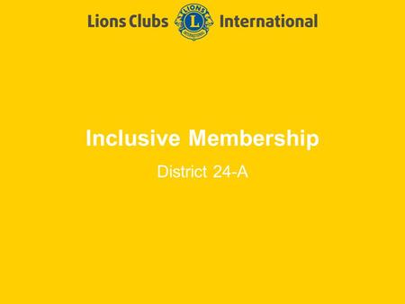 Inclusive Membership District 24-A. LIONS CLUBS INTERNATIONALTITLE OF PRESENTATION 2 Using all of human potential to FULLY serve humanity District Key.