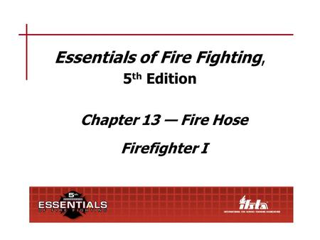 Chapter 13 Lesson Goal After completing this lesson, the student shall be able to use, care for, and perform maintenance on fire hose, couplings, hose.