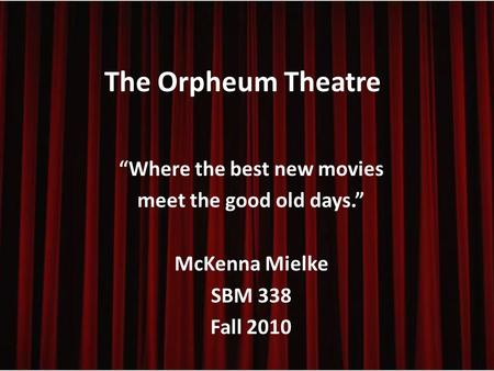 "The Orpheum Theatre ""Where the best new movies meet the good old days."" McKenna Mielke SBM 338 Fall 2010."