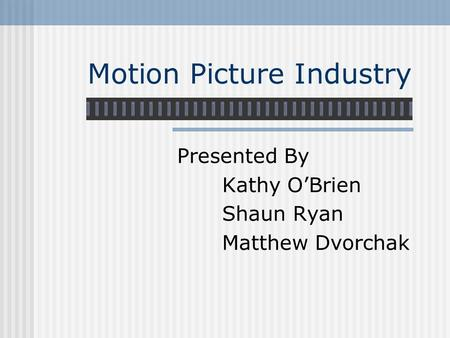 Motion Picture Industry Presented By Kathy O'Brien Shaun Ryan Matthew Dvorchak.
