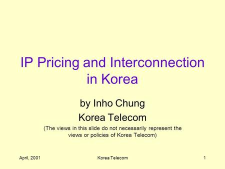 April, 2001Korea Telecom1 IP Pricing and Interconnection in Korea by Inho Chung Korea Telecom (The views in this slide do not necessarily represent the.