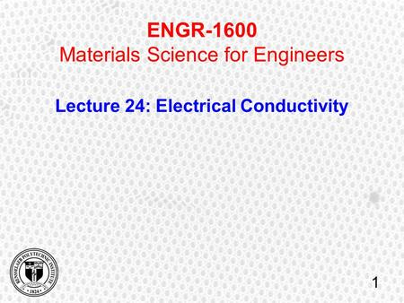 ENGR-1600 Materials Science for Engineers Lecture 24: Electrical Conductivity 1.