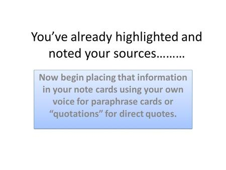 You've already highlighted and noted your sources……… Now begin placing that information in your note cards using your own voice for paraphrase cards or.