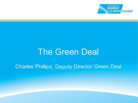 The Green Deal Charles Phillips, Deputy Director Green Deal.