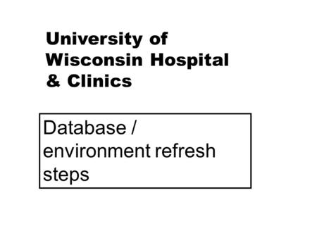 University of Wisconsin Hospital & Clinics Database / environment refresh steps.