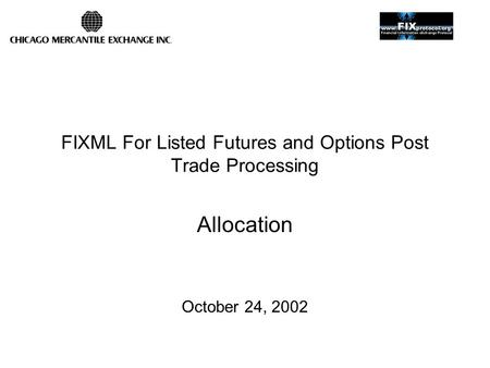 FIXML For Listed Futures and Options Post Trade Processing Allocation October 24, 2002.
