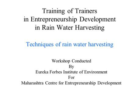 Training of Trainers in Entrepreneurship Development in Rain Water Harvesting Techniques of rain water harvesting Workshop Conducted By Eureka Forbes Institute.