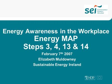 Energy Awareness in the Workplace Energy MAP Steps 3, 4, 13 & 14 February 7 th 2007 Elizabeth Muldowney Sustainable Energy Ireland.