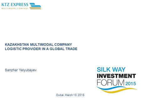 KAZAKHSTAN MULTIMODAL COMPANY LOGISTIC PROVIDER IN A GLOBAL TRADE Sanzhar Yelyubayev Dubai, March 13, 2015.