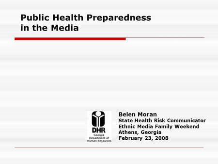 Public Health Preparedness in the Media Belen Moran State Health Risk Communicator Ethnic Media Family Weekend Athens, Georgia February 23, 2008.