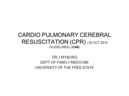 CARDIO PULMONARY CEREBRAL RESUSCITATION (CPR) (18 OCT 2010 GUIDELINES) (CAB) DR J MYBURG DEPT OF FAMILY MEDICINE UNIVERSITY OF THE FREE STATE.