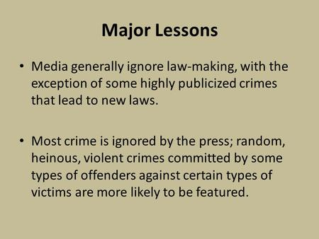 Major Lessons Media generally ignore law-making, with the exception of some highly publicized crimes that lead to new laws. Most crime is ignored by the.