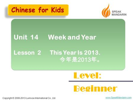 Copyright © 2008-2013 Lumivox International Co., Ltd. www.SpeakMandarin.com Unit 14 Week and Year Lesson 2 This Year Is 2013. 今年是 2013 年。 Unit 14 Week.