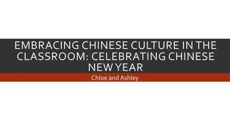 EMBRACING CHINESE CULTURE IN THE CLASSROOM: CELEBRATING CHINESE NEW YEAR Chloe and Ashley.