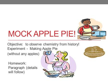 Mock APPLE PIE! Objective: to observe chemistry from history! Experiment - Making Apple Pie (without any apples) Homework: Paragraph (details will.