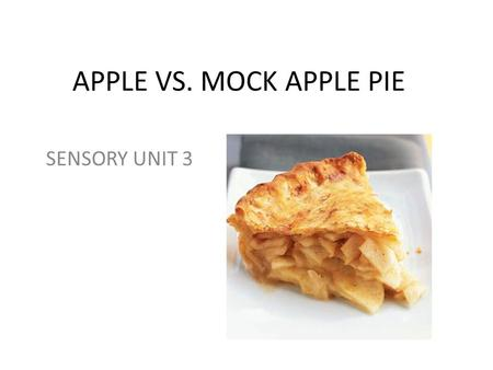 APPLE VS. MOCK APPLE PIE SENSORY UNIT 3. DATE: TITLE: APPLE VS. MOCK APPLE PIE LAB OBJECTIVES: Students will explain how taste and aroma combine to give.