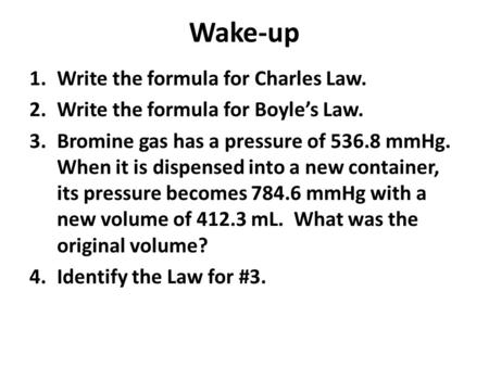 Wake-up 1.Write the formula for Charles Law. 2.Write the formula for Boyle's Law. 3.Bromine gas has a pressure of 536.8 mmHg. When it is dispensed into.