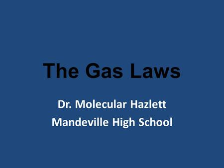 The <strong>Gas</strong> <strong>Laws</strong> Dr. Molecular Hazlett Mandeville High School.