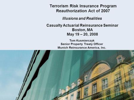 Terrorism Risk Insurance Program Reauthorization Act of 2007 Illusions and Realities Casualty Actuarial Reinsurance Seminar Boston, MA May 19 – 20, 2008.
