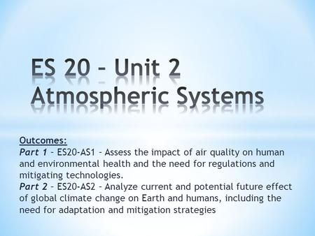 Outcomes: Part 1 – ES20-AS1 – Assess the impact of air quality on human and environmental health and the need for regulations and mitigating technologies.