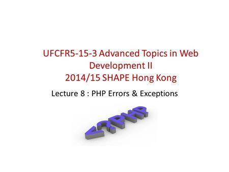 Lecture 8 : PHP Errors & Exceptions UFCFR5-15-3 Advanced Topics in Web Development II 2014/15 SHAPE Hong Kong.