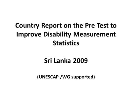 Country Report on the Pre Test to Improve Disability Measurement Statistics Sri Lanka 2009 (UNESCAP /WG supported)