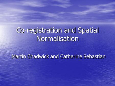 Co-registration and Spatial Normalisation Martin Chadwick and Catherine Sebastian.