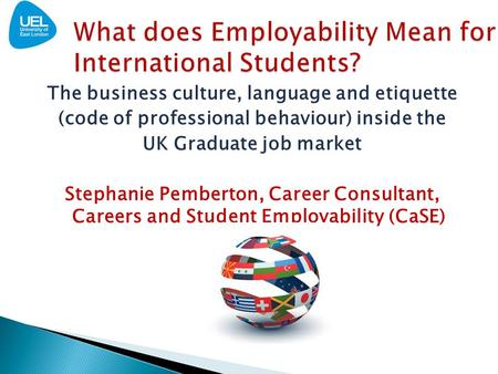 The business culture, language and etiquette (code of professional behaviour) inside the UK Graduate job market Stephanie Pemberton, Career Consultant,