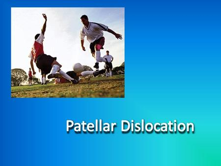 What is Patellar Dislocation? The cause: Patients with normal anatomy and had a traumatic event. -OR- Patients with predisposing anatomy and a history.