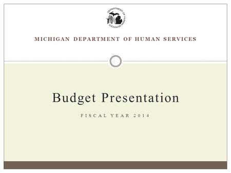 MICHIGAN DEPARTMENT OF HUMAN SERVICES Budget Presentation FISCAL YEAR 2014.