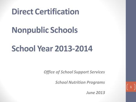 Direct Certification Nonpublic Schools School Year 2013-2014 Office of School Support Services School Nutrition Programs June 2013 1.