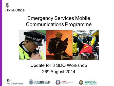 1 Update for 3 SDO Workshop 26 th August 2014 Emergency Services Mobile Communications Programme OFFICIAL.