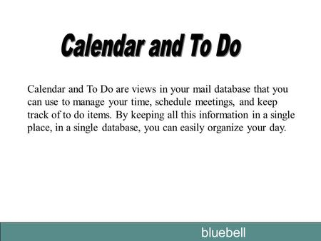 Bluebell Calendar and To Do are views in your mail database that you can use to manage your time, schedule meetings, and keep track of to do items. By.