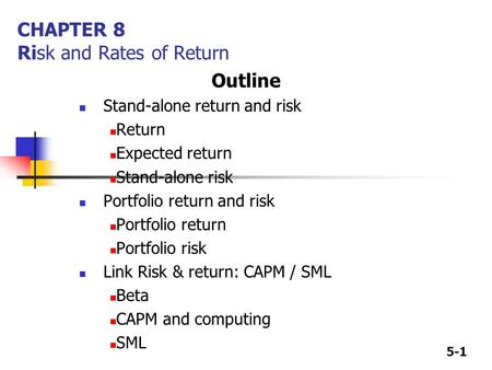 5-1 CHAPTER 8 Risk and Rates of Return Outline Stand-alone return and risk Return Expected return Stand-alone risk Portfolio return and risk Portfolio.