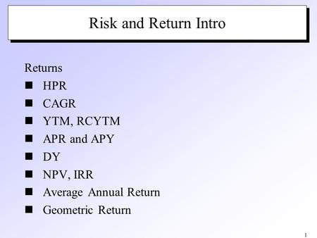 1 Risk and Return Intro Returns HPR CAGR YTM, RCYTM APR and APY DY NPV, IRR Average Annual Return Geometric Return.