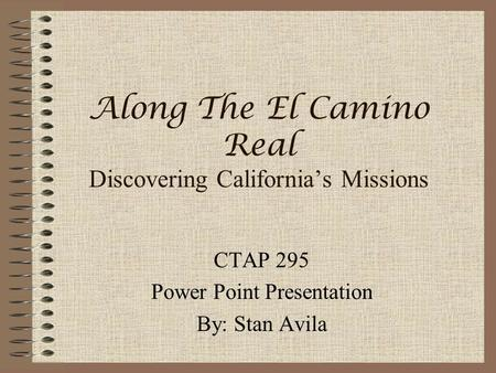 Along The El Camino Real Discovering California's Missions CTAP 295 Power Point Presentation By: Stan Avila.