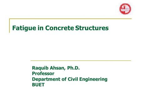 Fatigue in Concrete Structures Raquib Ahsan, Ph.D. Professor Department of Civil Engineering BUET.
