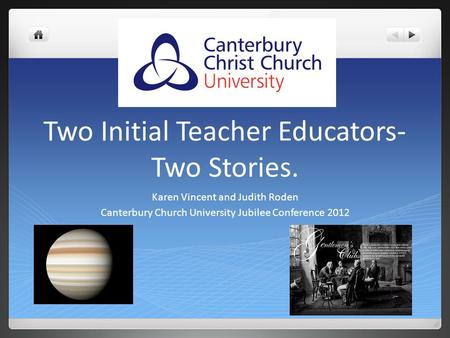 Two Initial Teacher Educators- Two Stories. Karen Vincent and Judith Roden Canterbury Church University Jubilee Conference 2012.