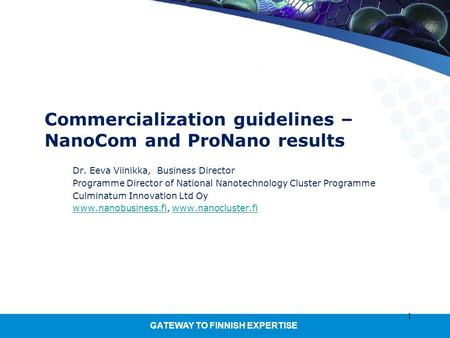 GATEWAY TO FINNISH EXPERTISE 1 Commercialization guidelines – NanoCom and ProNano results Dr. Eeva Viinikka, Business Director Programme Director of National.