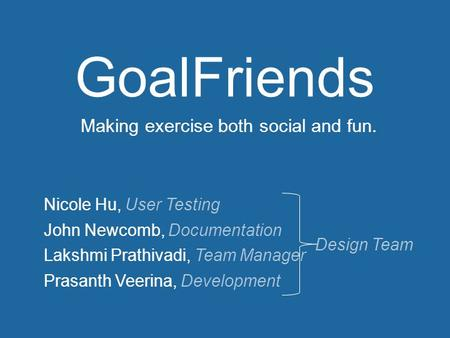 Nicole Hu, User Testing John Newcomb, Documentation Lakshmi Prathivadi, Team Manager Prasanth Veerina, Development GoalFriends Design Team Making exercise.