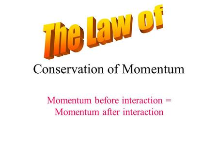 Conservation of Momentum Momentum before interaction = Momentum after interaction.