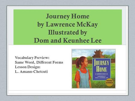 Journey Home by Lawrence McKay Illustrated by Dom and Keunhee Lee Vocabulary Preview: Same Word, Different Forms Lesson Design: L. Amann-Chetcuti.
