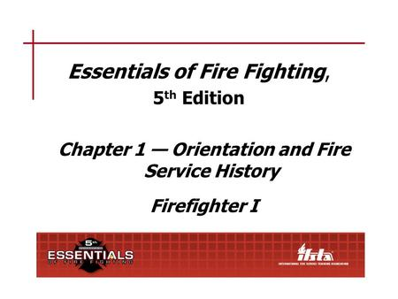 Essentials of Fire Fighting, 5 th Edition Chapter 1 — Orientation and Fire Service History Firefighter I.