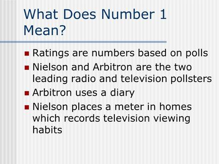 What Does Number 1 Mean? Ratings are numbers based on polls Nielson and Arbitron are the two leading radio and television pollsters Arbitron uses a diary.