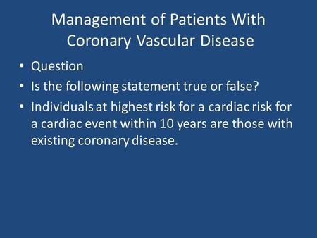Management of Patients With <strong>Coronary</strong> Vascular Disease Question Is the following statement true or false? Individuals at highest risk for a cardiac risk.
