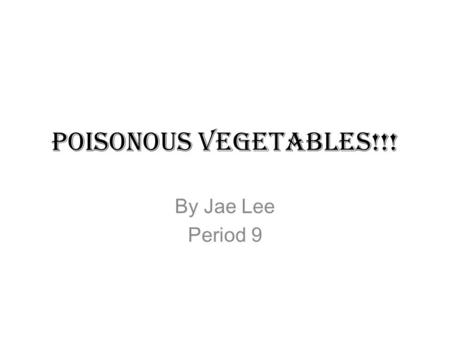 Poisonous Vegetables!!! By Jae Lee Period 9. Lima Beans Lima beans have to be cooked fully because the raw beans contain a product called limarin. Only.